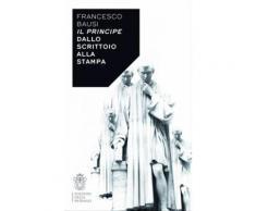 Il Principe dallo scrittoio alla stampa - Francesco Bausi