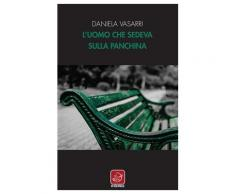 L'uomo che sedeva sulla panchina - Daniela Vasarri