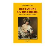 Beviamone un bicchiere. Il vino nei libretti d'opera - Franca Olivo F