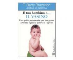 Il tuo bambino e il vasino - T. Berry Brazelton,Joshua D. Sparrow